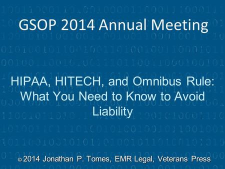 HIPAA, HITECH, and Omnibus Rule: What You Need to Know to Avoid Liability © 2014 Jonathan P. Tomes, EMR Legal, Veterans Press GSOP 2014 Annual Meeting.