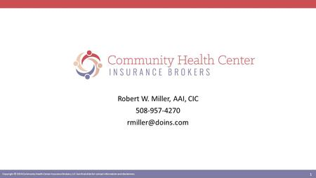 Copyright © 2014 Community Health Center Insurance Brokers, LLC. See final slide for contact information and disclaimers. Robert W. Miller, AAI, CIC 508-957-4270.