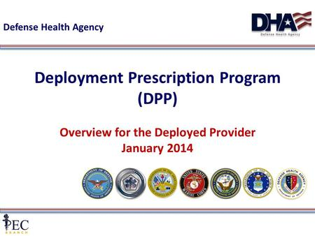 1 Deployment Prescription Program (DPP) Overview for the Deployed Provider January 2014 Defense Health Agency.
