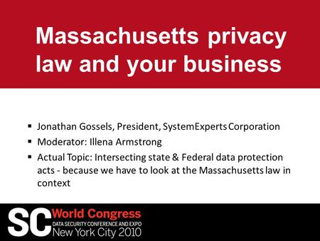 Massachusetts privacy law and your business  Jonathan Gossels, President, SystemExperts Corporation  Moderator: Illena Armstrong  Actual Topic: Intersecting.