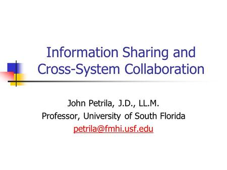 Information Sharing and Cross-System Collaboration John Petrila, J.D., LL.M. Professor, University of South Florida