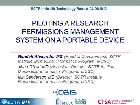 BIP PILOTING A RESEARCH PERMISSIONS MANAGEMENT SYSTEM ON A PORTABLE DEVICE Randall Alexander MS (Head of Development, SCTR Institute Biomedical Informatics.