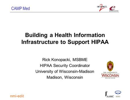 CAMP Med Building a Health Information Infrastructure to Support HIPAA Rick Konopacki, MSBME HIPAA Security Coordinator University of Wisconsin-Madison.