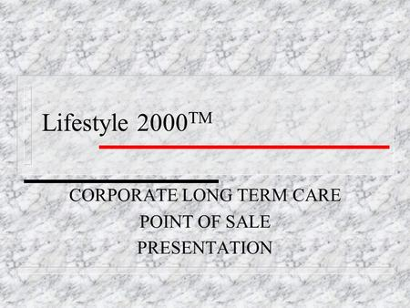 Lifestyle 2000 TM CORPORATE LONG TERM CARE POINT OF SALE PRESENTATION.