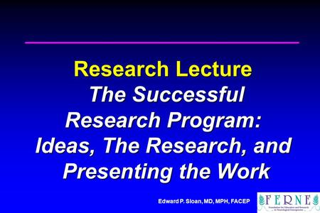 Edward P. Sloan, MD, MPH, FACEP Research Lecture The Successful Research Program: Ideas, The Research, and Presenting the Work.