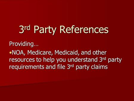 3 rd Party References Providing… NOA, Medicare, Medicaid, and other resources to help you understand 3 rd party requirements and file 3 rd party claimsNOA,