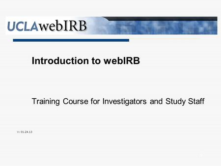 Training Course for Investigators and Study Staff Introduction to webIRB V: 01.24.13 0.