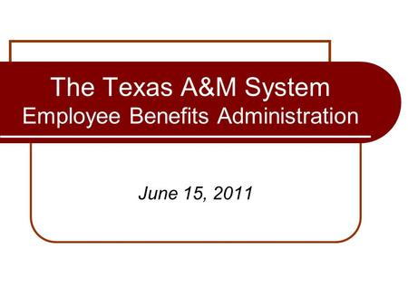 The Texas A&M System Employee Benefits Administration June 15, 2011.