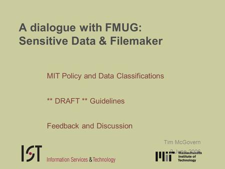 A dialogue with FMUG: Sensitive Data & Filemaker MIT Policy and Data Classifications ** DRAFT ** Guidelines Feedback and Discussion Tim McGovern 2 June.