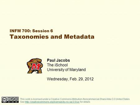 INFM 700: Session 6 Taxonomies and Metadata Paul Jacobs The iSchool University of Maryland Wednesday, Feb. 29, 2012 This work is licensed under a Creative.