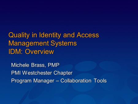 Quality in Identity and Access Management Systems IDM: Overview Michele Brass, PMP PMI Westchester Chapter Program Manager – Collaboration Tools.