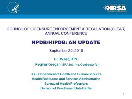 COUNCIL OF LICENSURE ENFORCEMENT & REGULATION (CLEAR) ANNUAL CONFERENCE NPDB/HIPDB: AN UPDATE September 25, 2010 Bill West, R.N. Regina Keegan, SRA Intl.