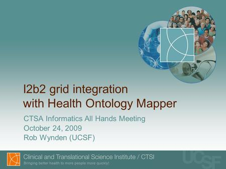 I2b2 grid integration with Health Ontology Mapper CTSA Informatics All Hands Meeting October 24, 2009 Rob Wynden (UCSF)