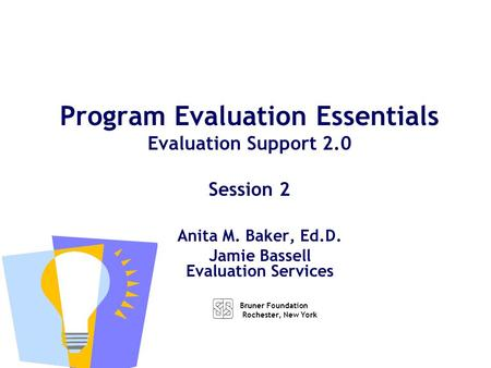 Anita M. Baker, Ed.D. Jamie Bassell Evaluation Services Program Evaluation Essentials Evaluation Support 2.0 Session 2 Bruner Foundation Rochester, New.
