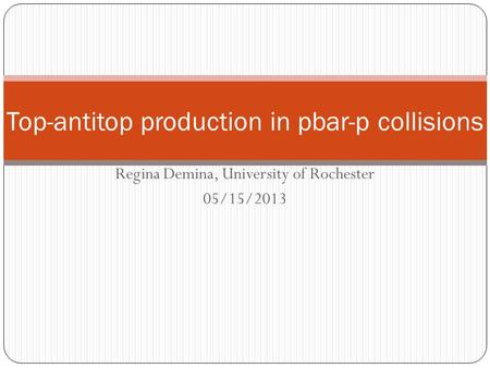 Regina Demina, University of Rochester 05/15/2013 Top-antitop production in pbar-p collisions.