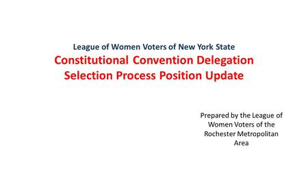 League of Women Voters of New York State Constitutional Convention Delegation Selection Process Position Update Prepared by the League of Women Voters.