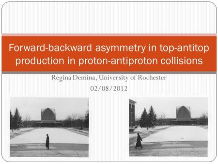Regina Demina, University of Rochester 02/08/2012 Forward-backward asymmetry in top-antitop production in proton-antiproton collisions.