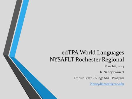 EdTPA World Languages NYSAFLT Rochester Regional March 8, 2014 Dr. Nancy Barnett Empire State College MAT Program