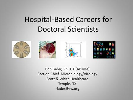 Hospital-Based Careers for Doctoral Scientists Bob Fader, Ph.D. D(ABMM) Section Chief, Microbiology/Virology Scott & White Healthcare Temple, TX