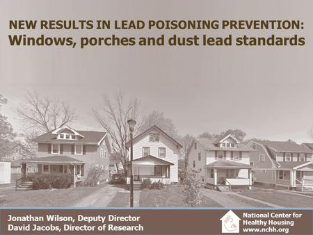 NEW RESULTS IN LEAD POISONING PREVENTION: Windows, porches and dust lead standards Jonathan Wilson, Deputy Director David Jacobs, Director of Research.