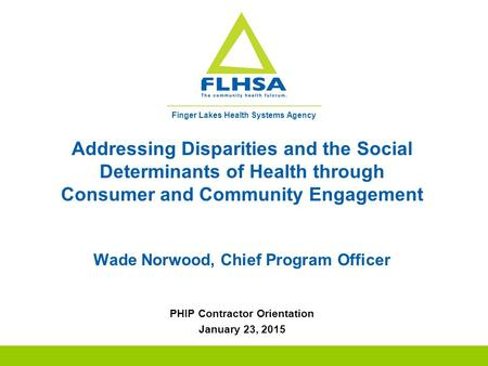Finger Lakes Health Systems Agency Addressing Disparities and the Social Determinants of Health through Consumer and Community Engagement Wade Norwood,