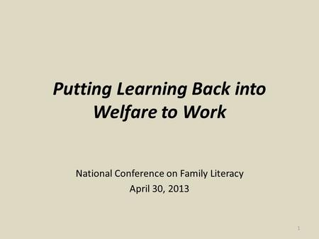 Putting Learning Back into Welfare to Work National Conference on Family Literacy April 30, 2013 1.
