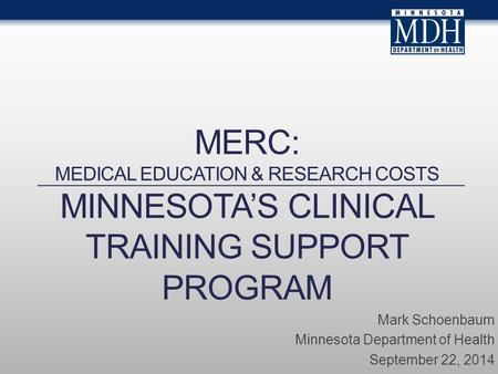 MERC: MEDICAL EDUCATION & RESEARCH COSTS MINNESOTA'S CLINICAL TRAINING SUPPORT PROGRAM Mark Schoenbaum Minnesota Department of Health September 22, 2014.