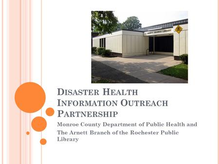 D ISASTER H EALTH I NFORMATION O UTREACH P ARTNERSHIP Monroe County Department of Public Health and The Arnett Branch of the Rochester Public Library.