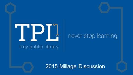 2015 Millage Discussion. Funding History Library Funding | 6-year Perspective 09/1010/1111/1212/1313/1414/15 Millage Revenue --$ 3.038$ 2.962$ 2.983$