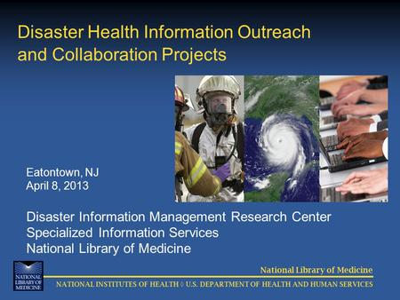 National Library of Medicine NATIONAL INSTITUTES OF HEALTH ◊ U.S. DEPARTMENT OF HEALTH AND HUMAN SERVICES Disaster Health Information Outreach and Collaboration.