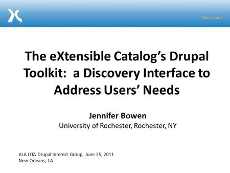 The eXtensible Catalog's Drupal Toolkit: a Discovery Interface to Address Users' Needs Jennifer Bowen University of Rochester, Rochester, NY ALA LITA Drupal.