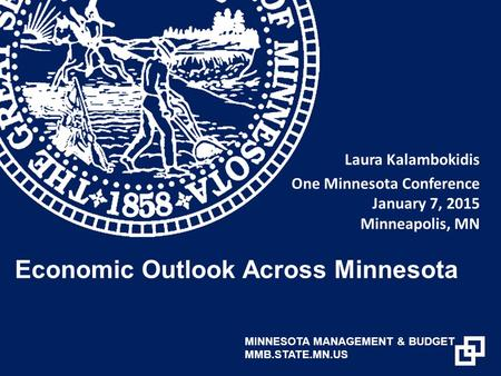 Laura Kalambokidis One Minnesota Conference January 7, 2015 Minneapolis, MN Economic Outlook Across Minnesota MINNESOTA MANAGEMENT & BUDGET MMB.STATE.MN.US.