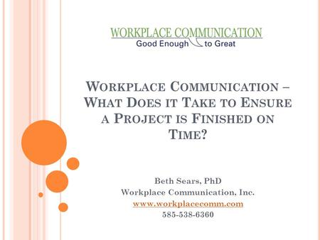 W ORKPLACE C OMMUNICATION – W HAT D OES IT T AKE TO E NSURE A P ROJECT IS F INISHED ON T IME ? Beth Sears, PhD Workplace Communication, Inc. www.workplacecomm.com.