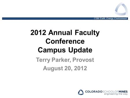 CSM: Earth, Energy, Environment 2012 Annual Faculty Conference Campus Update Terry Parker, Provost August 20, 2012.