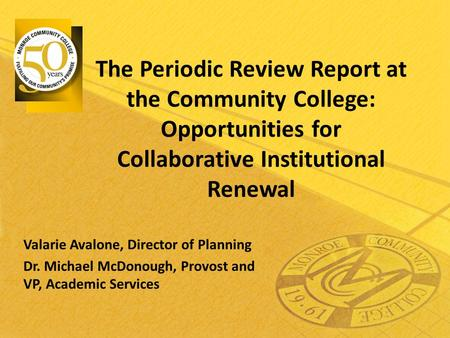 The Periodic Review Report at the Community College: Opportunities for Collaborative Institutional Renewal Valarie Avalone, Director of Planning Dr. Michael.