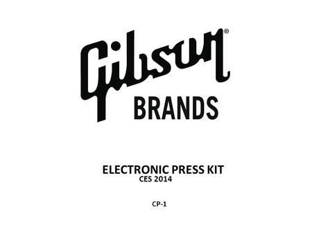 ELECTRONIC PRESS KIT CES 2014 CP-1. Press Contact: Elizabeth Caminiti Vice President of Global Public Relations, Gibson Brands Mobile: 770-375-0306 Email: