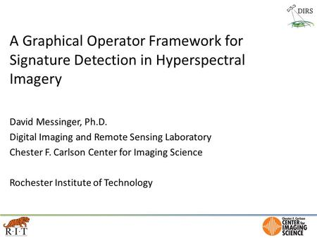 A Graphical Operator Framework for Signature Detection in Hyperspectral Imagery David Messinger, Ph.D. Digital Imaging and Remote Sensing Laboratory Chester.
