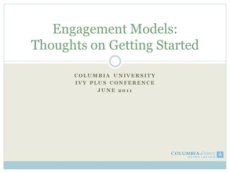 COLUMBIA UNIVERSITY IVY PLUS CONFERENCE JUNE 2011 Engagement Models: Thoughts on Getting Started.