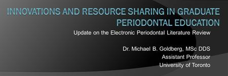 Update on the Electronic Periodontal Literature Review Dr. Michael B. Goldberg, MSc DDS Assistant Professor University of Toronto.