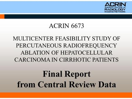 ACRIN 6673 MULTICENTER FEASIBILITY STUDY OF PERCUTANEOUS RADIOFREQUENCY ABLATION OF HEPATOCELLULAR CARCINOMA IN CIRRHOTIC PATIENTS Final Report from Central.