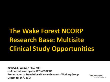 Kathryn E. Weaver, PhD, MPH co-Principal Investigator, WF NCORP RB Presentation to Translational Cancer Genomics Working Group December 16 th, 2014.