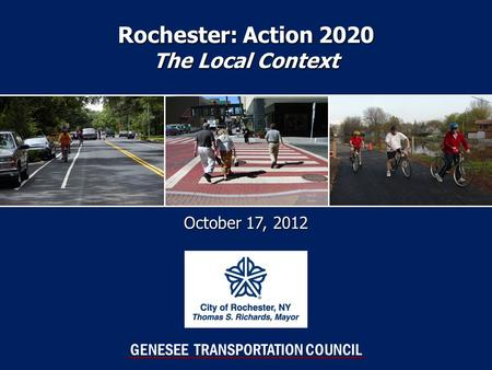 Rochester: Action 2020 The Local Context October 17, 2012 GENESEE TRANSPORTATION COUNCIL.