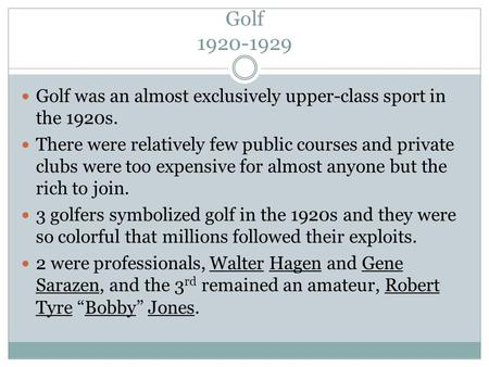 Golf 1920-1929 Golf was an almost exclusively upper-class sport in the 1920s. There were relatively few public courses and private clubs were too expensive.