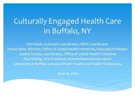 Culturally Engaged Health Care in Buffalo, NY Kim Rook, Outreach Coordinator, MPH Coordinator Pavani Ram, Director, Office of Global Health Initiatives,