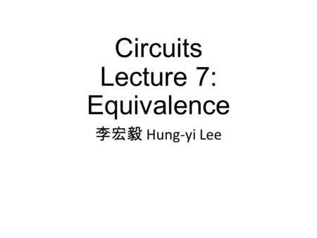 Circuits Lecture 7: Equivalence 李宏毅 Hung-yi Lee. Textbook Chapter 2.1, 2.3.