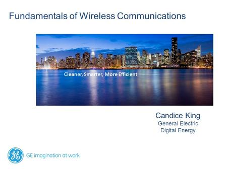 Fundamentals of Wireless Communications Candice King General Electric Digital Energy Cleaner, Smarter, More Efficient.