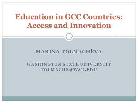 MARINA TOLMACHЁVA WASHINGTON STATE UNIVERSITY Education in GCC Countries: Access and Innovation.