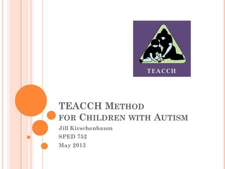TEACCH M ETHOD FOR C HILDREN WITH A UTISM Jill Kirschenbaum SPED 752 May 2013.