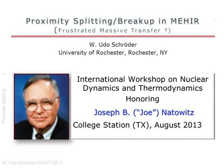 W. Udo Schröder University of Rochester, Rochester, NY Proximity Splitting W. Udo Schröder IWNDT 2013 1 International Workshop on Nuclear Dynamics and.