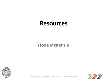 Resources Fiona McKenzie Mission and Pastoral Measure 2011 Summer 2012 Conferences.